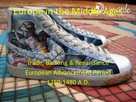 Europe in the Middle Ages Trade, Banking & Renaissance European Advancement Period 1350-1480 A.D.
