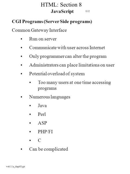 Web111a_chapt08.ppt HTML: Section 8 JavaScript CGI Programs (Server Side programs) Common Gateway Interface Run on server Communicate with user across.