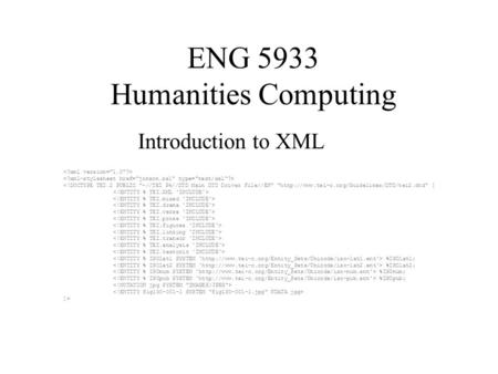 ENG 5933 Humanities Computing Introduction to XML <!DOCTYPE TEI.2 PUBLIC -//TEI P4//DTD Main DTD Driver File//EN http://www.tei-c.org/Guidelines/DTD/tei2.dtd