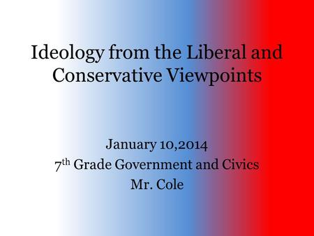 Ideology from the Liberal and Conservative Viewpoints January 10,2014 7 th Grade Government and Civics Mr. Cole.