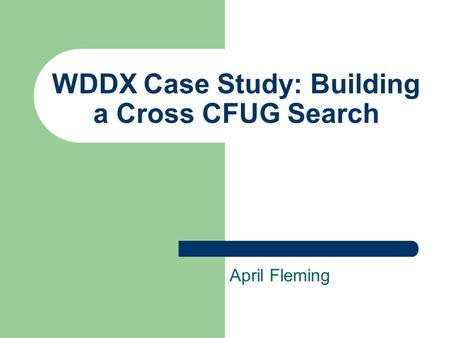 WDDX Case Study: Building a Cross CFUG Search April Fleming.