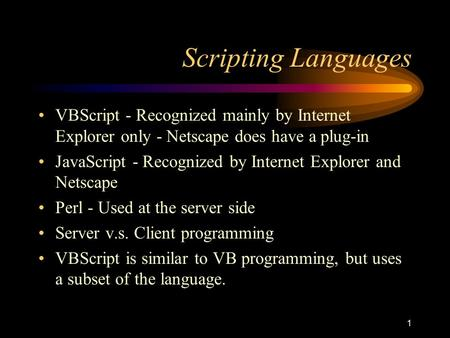 1 Scripting Languages VBScript - Recognized mainly by Internet Explorer only - Netscape does have a plug-in JavaScript - Recognized by Internet Explorer.