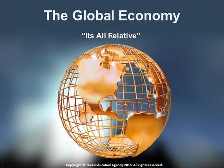 "The Global Economy ""Its All Relative"" Copyright © Texas Education Agency, 2015. All rights reserved."