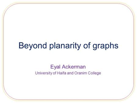 Beyond planarity of graphs Eyal Ackerman University of Haifa and Oranim College.