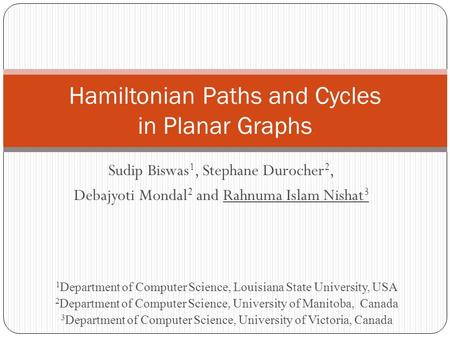 Sudip Biswas 1, Stephane Durocher 2, Debajyoti Mondal 2 and Rahnuma Islam Nishat 3 Hamiltonian Paths and Cycles in Planar Graphs 1 Department of Computer.