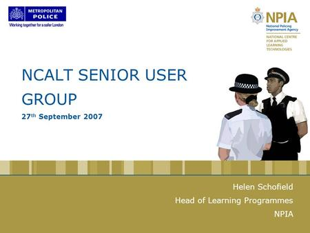 NCALT SENIOR USER GROUP 27 th September 2007 Helen Schofield Head of Learning Programmes NPIA.