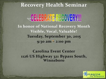 Recovery Health Seminar In honor of National Recovery Month Visible, Vocal, Valuable! Tuesday, September 30, 2015 9:30 am – 2:00 pm Carolina Event Center.