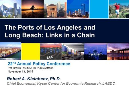 Robert A. Kleinhenz, Ph.D. Chief Economist, Kyser Center for Economic Research, LAEDC The Ports of Los Angeles and Long Beach: Links in a Chain 22 nd Annual.