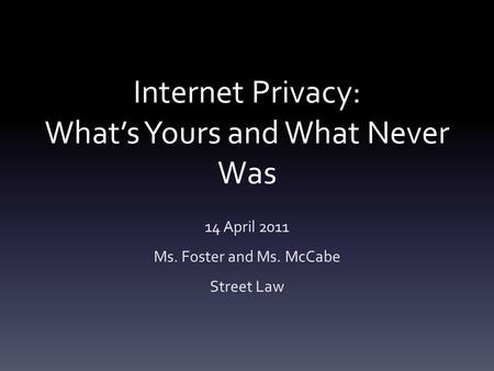Internet Privacy: What's Yours and What Never Was 14 April 2011 Ms. Foster and Ms. McCabe Street Law.