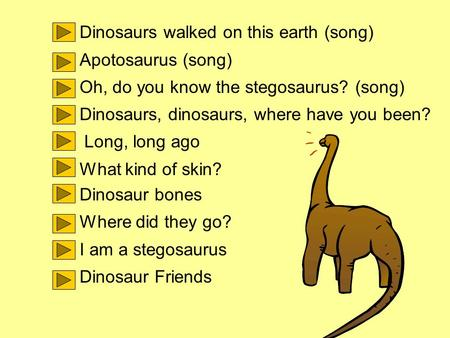 Dinosaurs walked on this earth (song) Apotosaurus (song) Oh, do you know the stegosaurus? (song) Dinosaurs, dinosaurs, where have you been? Long, long.
