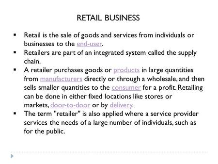  Retail is the sale of goods and services from individuals or businesses to the end-user.end-user  Retailers are part of an integrated system called.