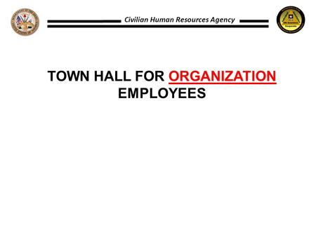 Civilian Human Resources Agency TOWN HALL FOR ORGANIZATION EMPLOYEES.