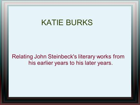 Relating John Steinbeck's literary works from his earlier years to his later years. KATIE BURKS.