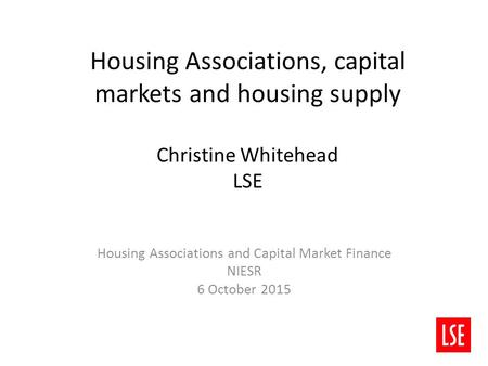 Housing Associations, capital markets and housing supply Christine Whitehead LSE Housing Associations and Capital Market Finance NIESR 6 October 2015.