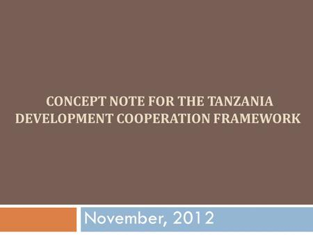 CONCEPT NOTE FOR THE TANZANIA DEVELOPMENT COOPERATION FRAMEWORK November, 2012.