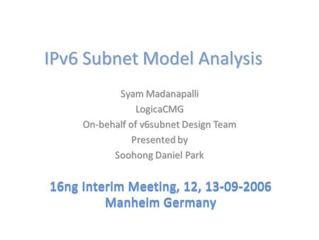 IPv6 Subnet Model Analysis Syam Madanapalli LogicaCMG On-behalf of v6subnet Design Team Presented by Soohong Daniel Park.