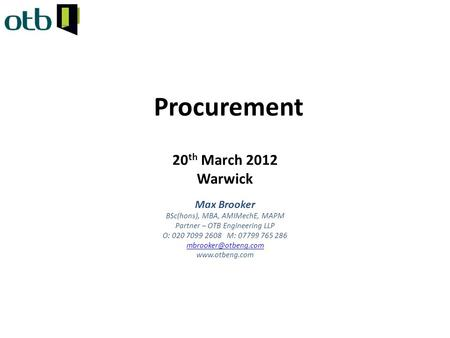 Procurement 20 th March 2012 Warwick Max Brooker BSc(hons), MBA, AMIMechE, MAPM Partner – OTB Engineering LLP O: 020 7099 2608 M: 07799 765 286