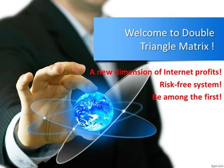Welcome to Double Triangle Matrix ! A new dimension of Internet profits! Risk-free system! Be among the first!