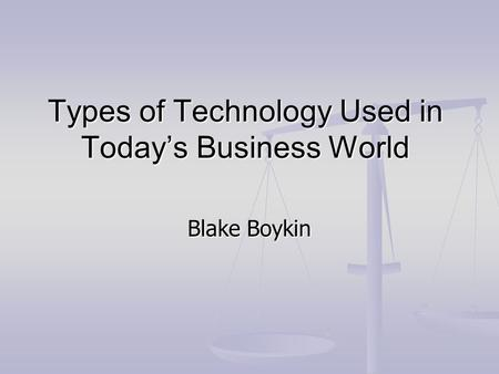 Types of Technology Used in Today's Business World Blake Boykin.