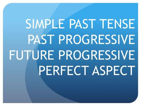 SIMPLE PAST TENSE PAST PROGRESSIVE FUTURE PROGRESSIVE PERFECT ASPECT.