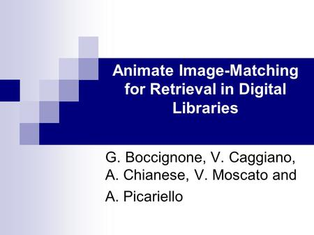 Animate Image-Matching for Retrieval in Digital Libraries G. Boccignone, V. Caggiano, A. Chianese, V. Moscato and A. Picariello.