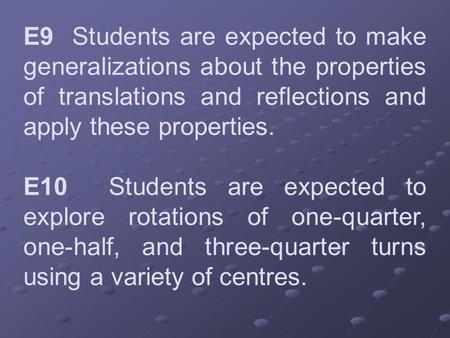 E9 Students are expected to make generalizations about the properties of translations and reflections and apply these properties. E10 Students are expected.