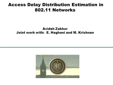 Access Delay Distribution Estimation in 802.11 Networks Avideh Zakhor Joint work with: E. Haghani and M. Krishnan.
