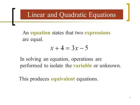 1 Linear and Quadratic Equations An equation states that two expressions are equal. In solving an equation, operations are performed to isolate the variable.