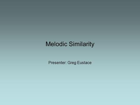 Melodic Similarity Presenter: Greg Eustace. Overview Defining melody Introduction to melodic similarity and its applications Choosing the level of representation.