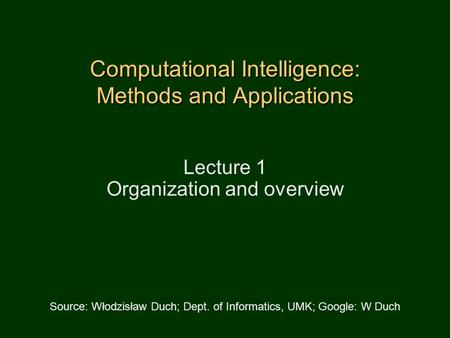 Computational Intelligence: Methods <strong>and</strong> Applications Lecture 1 Organization <strong>and</strong> overview Source: Włodzisław Duch; Dept. of Informatics, UMK; Google: W.