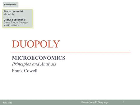 Frank Cowell: Duopoly DUOPOLY MICROECONOMICS Principles and Analysis Frank Cowell July 2015 1 Almost essential Monopoly Useful, but optional Game Theory: