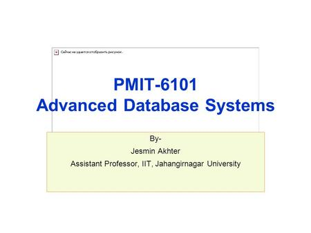 PMIT-6101 Advanced Database Systems By- Jesmin Akhter Assistant Professor, IIT, Jahangirnagar University.