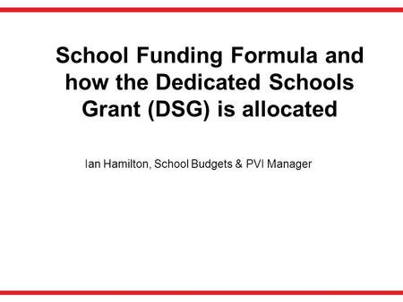 School Funding Formula and how the Dedicated Schools Grant (DSG) is allocated Ian Hamilton, School Budgets & PVI Manager.