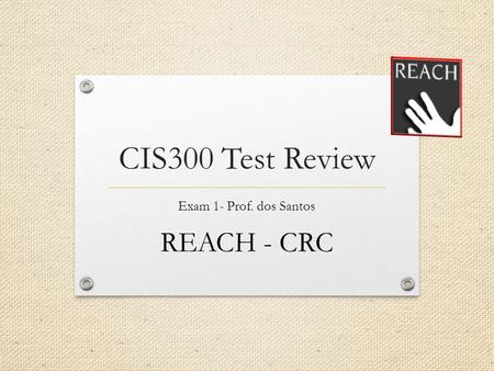 CIS300 Test Review Exam 1- Prof. dos Santos REACH - CRC.
