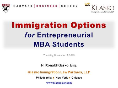Immigration Options for Entrepreneurial MBA Students Thursday, November 12, 2015 H. Ronald Klasko, Esq. Klasko Immigration Law Partners, LLP Philadelphia.