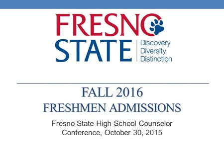 FALL 2016 FRESHMEN ADMISSIONS Fresno State High School Counselor Conference, October 30, 2015.