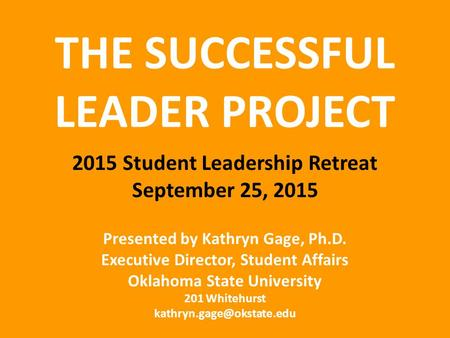 THE SUCCESSFUL LEADER PROJECT 2015 Student Leadership Retreat September 25, 2015 Presented by Kathryn Gage, Ph.D. Executive Director, Student Affairs Oklahoma.