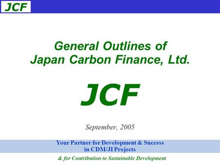 JCF September, 2005 General Outlines of Japan Carbon Finance, Ltd. JCF Your Partner for Development & Success in CDM/JI Projects & for Contribution to.