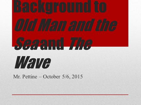 Background to Old Man and the Sea and The Wave Mr. Pettine – October 5/6, 2015.