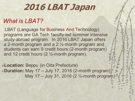 2016 LBAT Japan What is LBAT? LBAT (Language for Business And Technology) programs are GA Tech faculty-led summer intensive study-abroad program. In 2016.