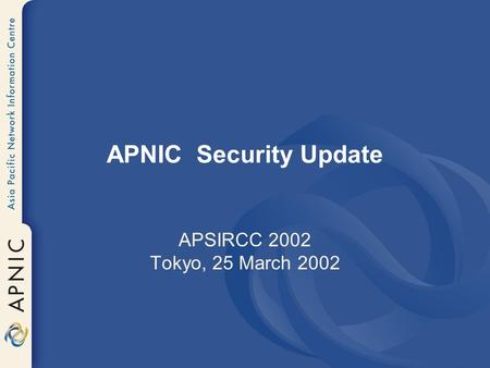 APNIC Security Update APSIRCC 2002 Tokyo, 25 March 2002.