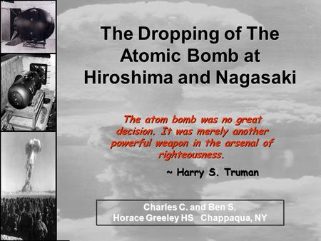 The Dropping <strong>of</strong> The <strong>Atomic</strong> <strong>Bomb</strong> at Hiroshima and Nagasaki Charles C. and Ben S. Horace Greeley HS Chappaqua, NY The <strong>atom</strong> <strong>bomb</strong> was no great decision. It.