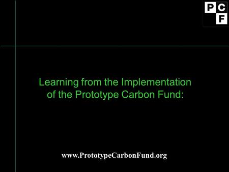 Learning from the Implementation of the Prototype Carbon Fund: www.PrototypeCarbonFund.org.