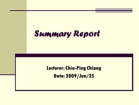 Summary Report Lecturer: Chia-Ping Chiang Date: 2009/Jun/25.