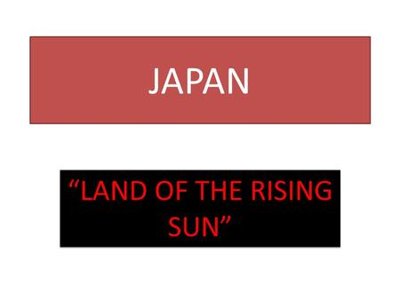 "JAPAN ""LAND OF THE RISING SUN"". JAPAN ARCHIPELAGO—chain of islands 100 miles east of the Asian mainland Four main islands—Hokkaido, Honshu, Shikoku."