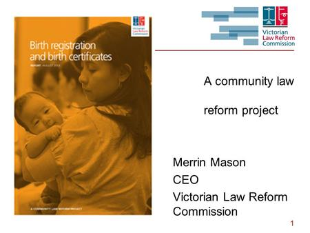 1 A community law reform project Merrin Mason CEO Victorian Law Reform Commission.