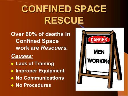 CONFINED SPACE RESCUE Over 60% of deaths in Confined Space work are Rescuers. Causes: l Lack of Training l Improper Equipment l No Communications l No.
