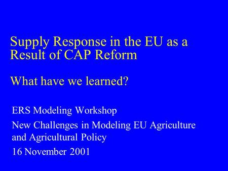 Supply Response in the EU as a Result of CAP Reform What have we learned? ERS Modeling Workshop New Challenges in Modeling EU Agriculture and Agricultural.