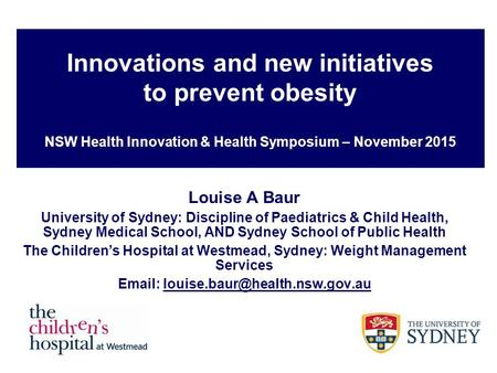 Innovations and new initiatives to prevent obesity NSW Health Innovation & Health Symposium – November 2015 Louise A Baur University of Sydney: Discipline.
