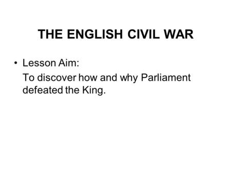THE ENGLISH CIVIL WAR Lesson Aim: To discover how and why Parliament defeated the King.